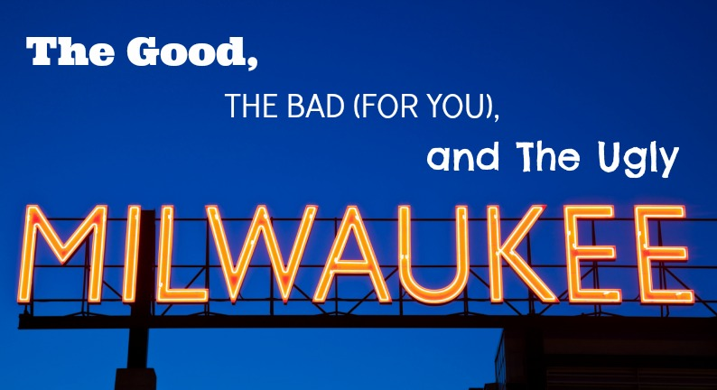 Milwaukee's Good, Bad (for You), and Ugly